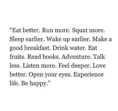 "Books, Life, and Love: ""Eat better. Run more. Squat more  Sleep earlier. Wake up earlier. Make a  good breakfast. Drink water. Eat  fruits. Read books. Adventure. Talk  less. Listen more. Feel deeper. Love  better. Open your eyes. Experience  life. Be happy."""