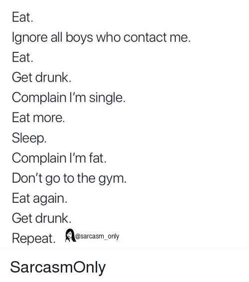 Drunk, Funny, and Gym: Eat  Ignore all boys who contact me  Eat  Get drunk.  Complain I'm single  Eat more  Sleep  Complain I'm fat  Don't go to the gym.  Eat again  Get drunk.  Repeat.  A osarcasm.ony SarcasmOnly