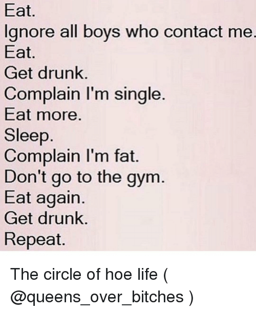 Drunk, Gym, and Hoe: Eat.  lgnore all boys who contact me.  Eat  Get drunk.  Complain I'm single.  Eat more.  Sleep  Complain I'm fat.  Don't go to the gym  Eat again.  Get drunk.  Repeat. The circle of hoe life ( @queens_over_bitches )