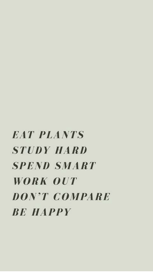 Har: EAT PLANTS  STUDY HAR D  SPEND SMART  WORK OUT  DONT COMPARE  BE HAPPY