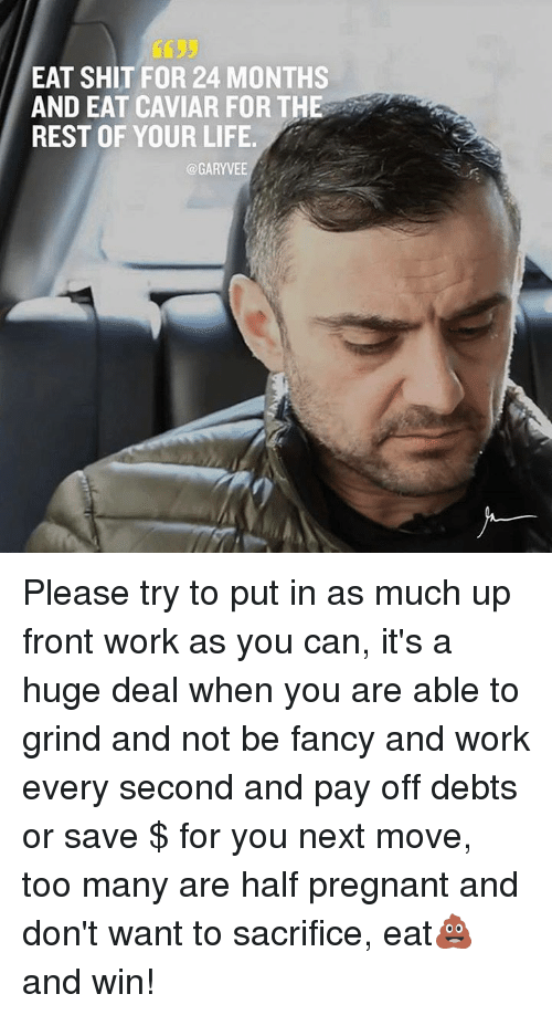 Life, Memes, and Pregnant: EAT SHIT FOR 24 MONTHS  AND EAT CAVIAR FOR THE  REST OF YOUR LIFE.  @GARY VEE Please try to put in as much up front work as you can, it's a huge deal when you are able to grind and not be fancy and work every second and pay off debts or save $ for you next move, too many are half pregnant and don't want to sacrifice, eat💩  and win!