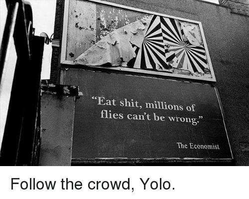 "Memes, Shit, and Yolo: ""Eat shit, millions of  flies can't be wrong.""  The Economist Follow the crowd, Yolo."