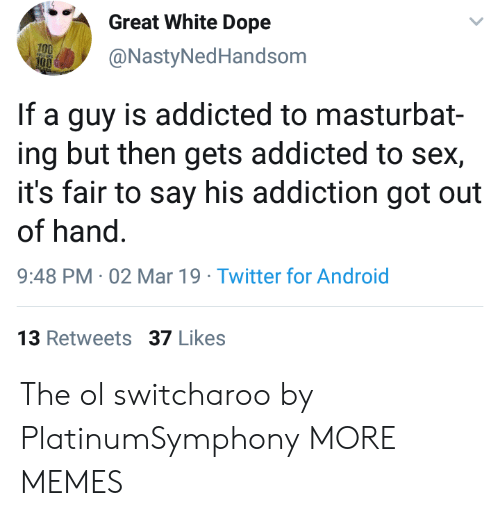 Anaconda, Android, and Dank: eat White Dope  @NastyNedHandsom  100  If a guy is addicted to masturbat-  ing but then gets addicted to sex,  it's fair to say his addiction got out  of hand  9:48 PM -02 Mar 19 Twitter for Android  3 Retweets 37 Likes The ol switcharoo by PlatinumSymphony MORE MEMES
