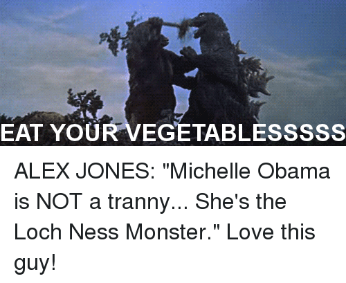 """The Loch: EAT YOU  EGETABLESSSSS ALEX JONES: """"Michelle Obama is NOT a tranny... She's the Loch Ness Monster."""" Love this guy!"""