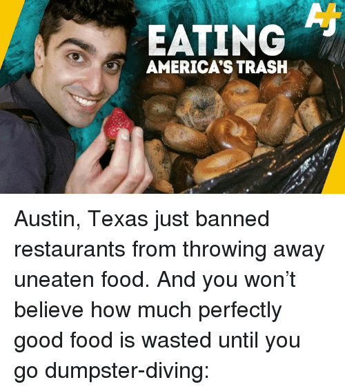 Food, Memes, and Trash: EATING  AMERICA'S TRASH Austin, Texas just banned restaurants from throwing away uneaten food. And you won't believe how much perfectly good food is wasted until you go dumpster-diving: