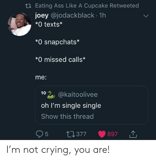 Ass, Crying, and Not Crying: Eating Ass Like A Cupcake Retweeted  joey @jodackblack. 1h  *0 texts*  *O snapchats*  *0 missed calls*  me:  102 @kaitoolivee  oh I'm single single  Show this thread  95 t0377 897 I'm not crying, you are!
