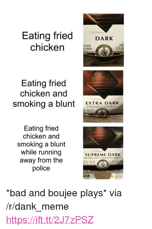 """Bodied: Eating fried DARK  chicken CHi  with  d chili  3.5  Eating fried  chicken and  smoking a blunt EXTRA DARK  Full-bodied cocoa flavor  WT  Eating fried  chicken and  smoking a blunt  while running  away from the  police  SUPREME DARK  Deticionsly intense, Surprisingly balanced <p>*bad and boujee plays* via /r/dank_meme <a href=""""https://ift.tt/2J7zPSZ"""">https://ift.tt/2J7zPSZ</a></p>"""