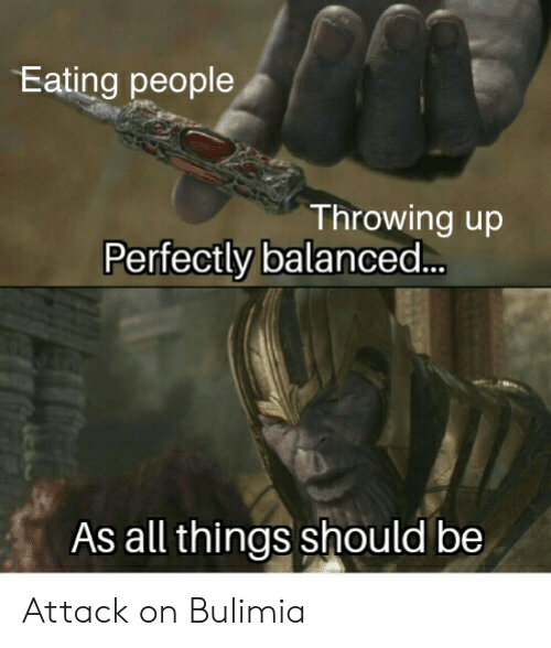 bulimia: Eating people  Throwing up  Perfectly balanced..  As all things should be Attack on Bulimia