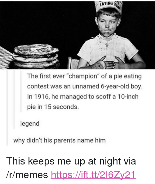 "Memes, Parents, and Old: EATING R  The first ever ""champion"" of a pie eating  contest was an unnamed 6-year-old boy.  In 1916, he managed to scoff a 10-inch  pie in 15 seconds.  legend  why didn't his parents name him <p>This keeps me up at night via /r/memes <a href=""https://ift.tt/2I6Zy21"">https://ift.tt/2I6Zy21</a></p>"