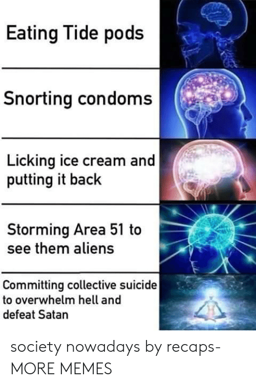 Dank, Memes, and Target: Eating Tide pods  Snorting condoms  Licking ice cream and  putting it back  Storming Area 51 to  see them aliens  Committing collective suicide  to overwhelm hell and  defeat Satan society nowadays by recaps- MORE MEMES