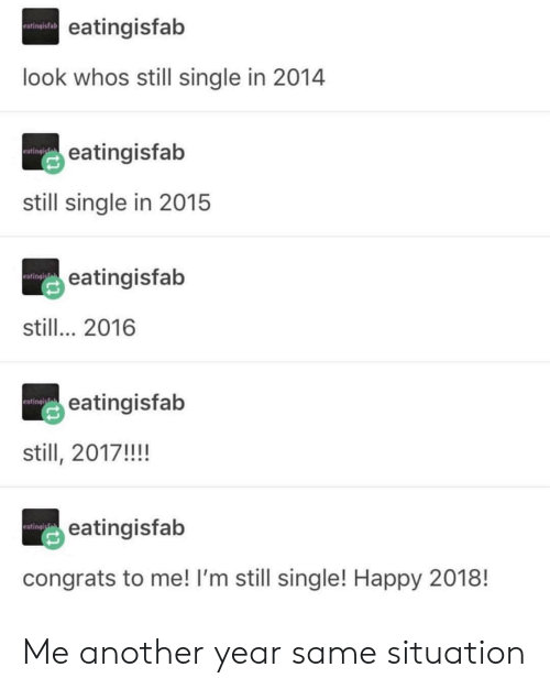 congrats to me: eatingisfab  eatingisfalb  look whos still single in 2014  eatingisfab  rating  still single in 2015  eatingisfab  eatingl  still... 2016  eatingisfab  eating  still, 2017!!!!  eatingisfab  ating  congrats to me! I'm still single! Happy 2018! Me another year same situation