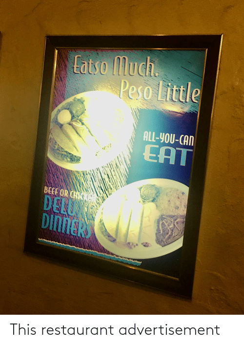 peso: Eatso Much.  Peso Little  ALL-YOU-CAN  EAT  BEEF OR CH  DELUX  DINNER This restaurant advertisement