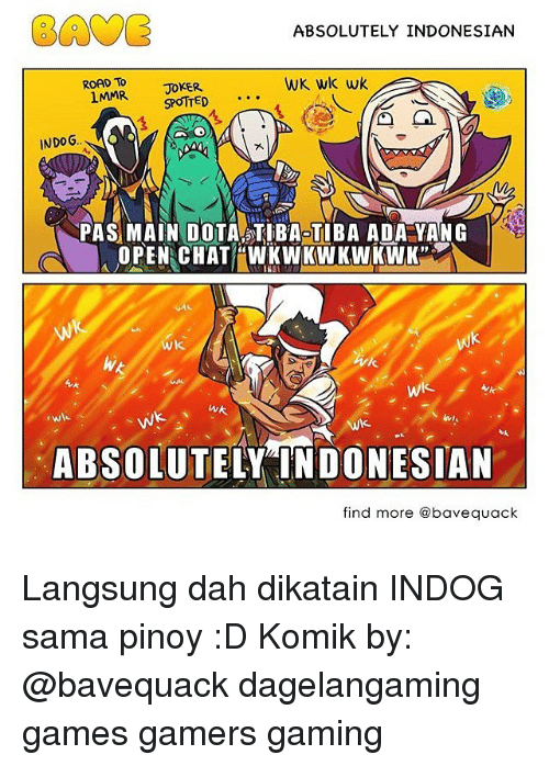 Memes, 🤖, and Dota: EAVE  ABSOLUTELY INDONESIAN  ROAD To  WK wk wk  JOKER  1MMR  SPOTTED  INDOG.  PAS MAIN DOTA TIBAOTIBA ADA YANG  OPEN CHAT WKWK WKWKWK  Wk.  wk  WA  Wk.  ABSOLUT  DONESIAN  find more abavequack Langsung dah dikatain INDOG sama pinoy :D Komik by: @bavequack dagelangaming games gamers gaming