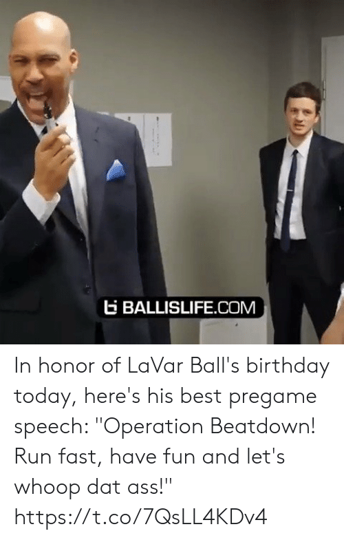"""In Honor Of: EBALLISLIFE.COM In honor of LaVar Ball's birthday today, here's his best pregame speech: """"Operation Beatdown! Run fast, have fun and let's whoop dat ass!"""" https://t.co/7QsLL4KDv4"""