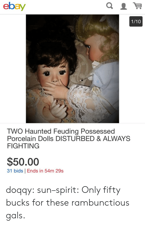 haunted: ebay  1/10  TWO Haunted Feuding Possessed  Porcelain Dolls DISTURBED & ALWAYS  FIGHTING  $50.00  31 bids Ends in 54m 29s doqqy:  sun–spirit: Only fifty bucks for these rambunctious gals.