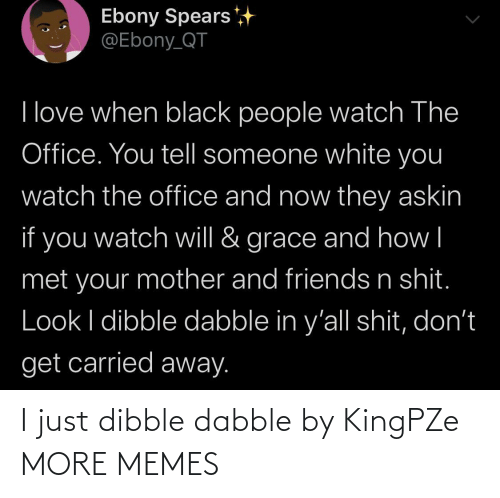 Black People: Ebony Spears  @Ebony_QT  I love when black people watch The  Office. You tell someone white you  watch the office and now they askin  if you  grace and how|  watch will &  met your mother and friends n shit.  Look I dibble dabble in y'all shit, don't  get carried away. I just dibble dabble by KingPZe MORE MEMES