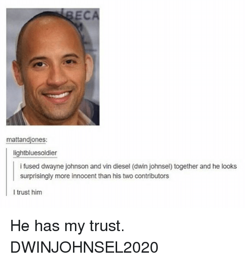 Dwayne Johnson, Vin Diesel, and Diesel: EC  mattandjones:  light bluesoldier  i fused dwayne johnson and vin diesel (dwin johnsel) together and he looks  surprisingly more innocent than his two contributors  I trust him He has my trust. DWINJOHNSEL2020