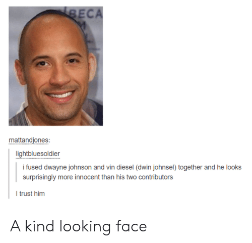 Dwayne Johnson, Vin Diesel, and Diesel: ECA  mattandjones:  lightbluesoldier  i fused dwayne johnson and vin diesel (dwin johnsel) together and he looks  surprisingly more innocent than his two contributors  I trust him A kind looking face