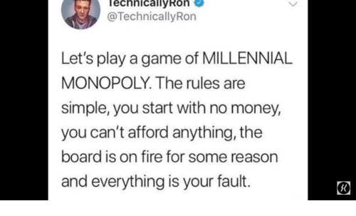 Millennial Monopoly: echnicallyRon  @TechnicallyRon  Let's play a game of MILLENNIAL  MONOPOLY. The rules are  simple, you start with no money,  you can't afford anything, the  board is on fire for some reason  and everything is your fault.