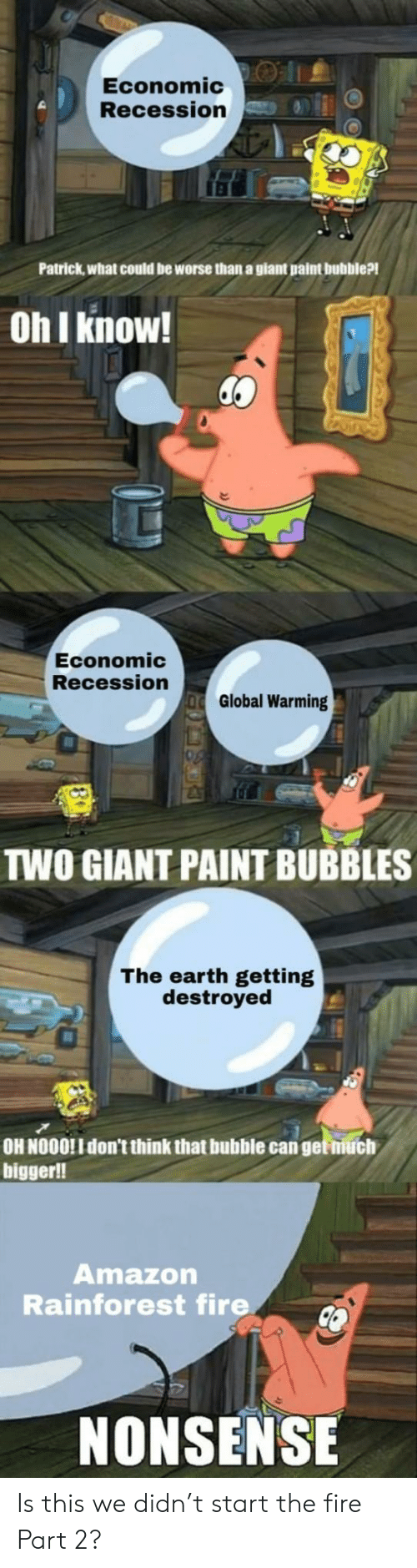 Part 2: Economic:O |1.  Recession  Patrick,what could be worse than a giant paint bubble?!  Oh I know!  Economic  Recession  Global Warming  TWO GIANT PAINT BUBBLES  The earth getting  destroyed  OH NOOO!I don't think that bubble can get niuch  bigger!!  Amazon  Rainforest fire  NONSENSE Is this we didn't start the fire Part 2?