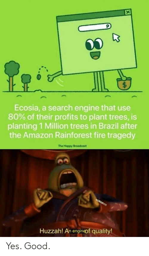 Profits: $  Ecosia, a search engine that use  80% of their profits to plant trees, is  planting 1 Million trees in Brazil after  the Amazon Rainforest fire tragedy  The Happy Broadcast  JBGR111  Huzzah! An engineof quality!  LA Yes. Good.