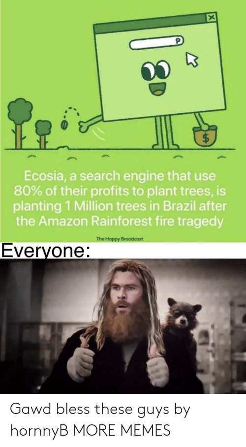 Gawd: Ecosia, a search engine that use  80% of their profits to plant trees, is  planting 1 Million trees in Brazil after  the Amazon Rainforest fire tragedy  The Happy Broadcast  Everyone: Gawd bless these guys by hornnyB MORE MEMES