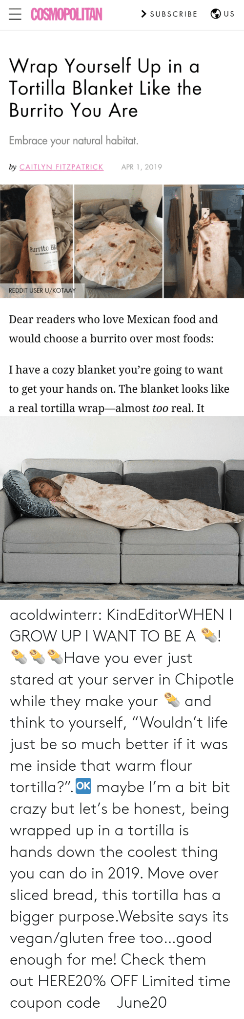 "Chipotle, Crazy, and Food: ECOSMOPOLITAN  > SUBSCRIBE  U S  Wrap Yourself Up in a  Tortilla Blanket Like the  Burrito Yου Are  Embrace your natural habitat.  by CAITLYN FITZPATRICK  APR 1, 2019  Burrito Bla  100% MICROFE  REDDIT USER U/KOŤAAY  Dear readers who love Mexican food and  would choose a burrito over most foods:  I have a cozy blanket you're going to want  to get your hands on. The blanket looks like  a real tortilla wrap-almost too real. It acoldwinterr:  KindEditorWHEN I GROW UP I WANT TO BE A 🌯! 🌯🌯🌯Have you ever just stared at your server in Chipotle while they make your 🌯 and think to yourself, ""Wouldn't life just be so much better if it was me inside that warm flour tortilla?"".🆗 maybe I'm a bit bit crazy but let's be honest, being wrapped up in a tortilla is hands down the coolest thing you can do in 2019. Move over sliced bread, this tortilla has a bigger purpose.Website says its vegan/gluten free too…good enough for me! Check them out HERE20% OFF Limited time coupon code : June20"