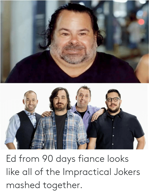 All Of: Ed from 90 days fiance looks like all of the Impractical Jokers mashed together.