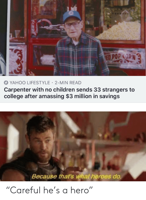 "Lifestyle: ED POP CORN  YAHOO LIFESTYLE 2-MIN READ  Carpenter with no children sends 33 strangers to  college after amassing $3 million in savings  Because that's what heroes do ""Careful he's a hero"""