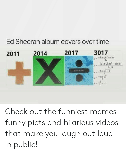 Memes Funny: Ed Sheeran album covers over time  2017  3017  2014  2011  +X  (2)t (2)'-4(1X0)  2(0)  Pree Check out the funniest memes funny picts and hilarious videos that make you laugh out loud in public!