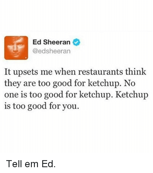 too-good-for-you: Ed Sheeran  @edsheeran  It upsets me when restaurants think  they are too good for ketchup. No  one is too good for ketchup. Ketchup  is too good for you. Tell em Ed.