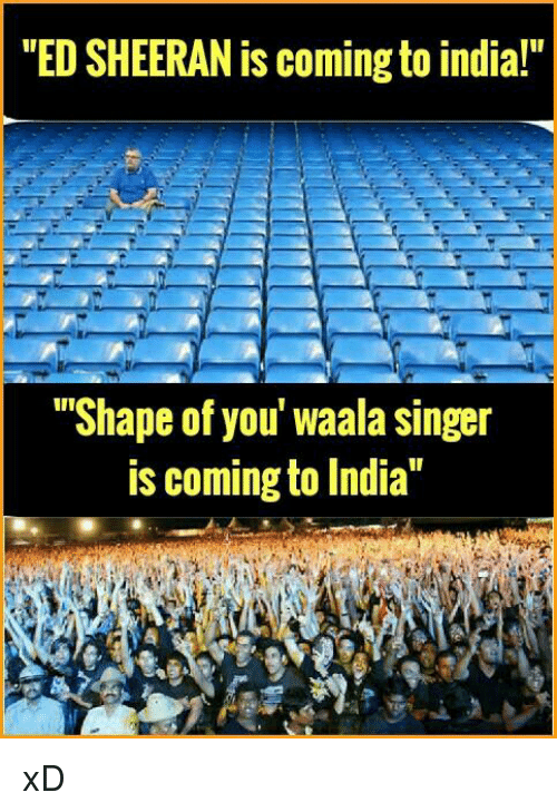 """Shape Of You: """"ED SHEERAN is coming to india!""""  """"Shape of you' Waala singer  is coming to India"""" xD"""