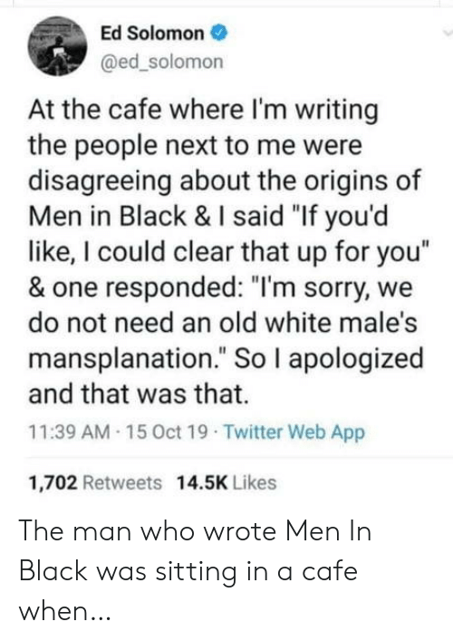 "Men in Black, Sorry, and Twitter: Ed Solomon  @ed_solomon  At the cafe where I'm writing  the people next to me were  disagreeing about the origins of  Men in Black & I said ""If you'd  like, I could clear that up for you""  & one responded: ""I'm sorry, we  do not need an old white male's  mansplanation."" So I apologized  and that was that.  11:39 AM 15 0ct 19 Twitter Web App  1,702 Retweets 14.5K Likes The man who wrote Men In Black was sitting in a cafe when…"