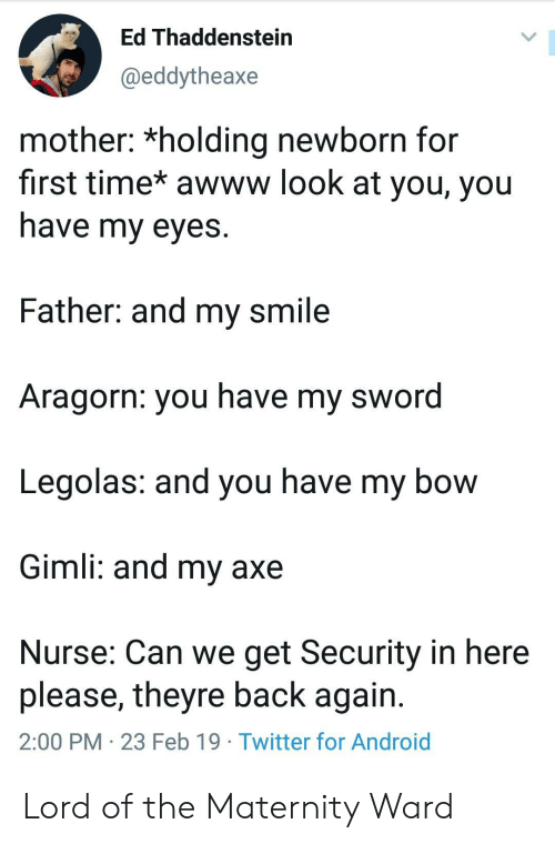 Aragorn: Ed Thaddenstein  @eddytheaxe  mother: *holding newborn for  first time* awww look at you, you  nave my eyes  Father: and my smile  Aragorn: you have my sword  Legolas: and you have my bow  Gimli: and my axe  Nurse: Can we get Security in here  please, theyre back again  2:00 PM 23 Feb 19 Twitter for Android Lord of the Maternity Ward