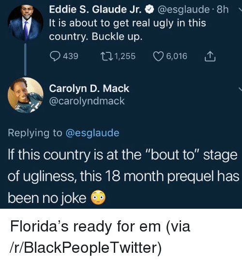 "Blackpeopletwitter, Ugly, and Buckle: Eddie S. Glaude Jr. @esglaude 8h  It is about to get real ugly in this  country. Buckle up.  9439 t01,255 6,016  Carolyn D. Mack  @carolyndmack  Replying to @esglaude  If this country is at the ""bout to"" stage  of ugliness, this 18 month prequel has  been no joke Florida's ready for em (via /r/BlackPeopleTwitter)"