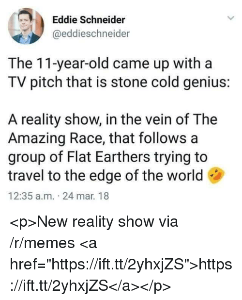 "Memes, Genius, and Travel: Eddie Schneider  @eddieschneider  The 11-year-old came up witha  TV pitch that is stone cold genius:  A reality show, in the vein of The  Amazing Race, that follows a  group of Flat Earthers trying to  travel to the edge of the world  12:35 a.m. 24 mar. 18 <p>New reality show via /r/memes <a href=""https://ift.tt/2yhxjZS"">https://ift.tt/2yhxjZS</a></p>"