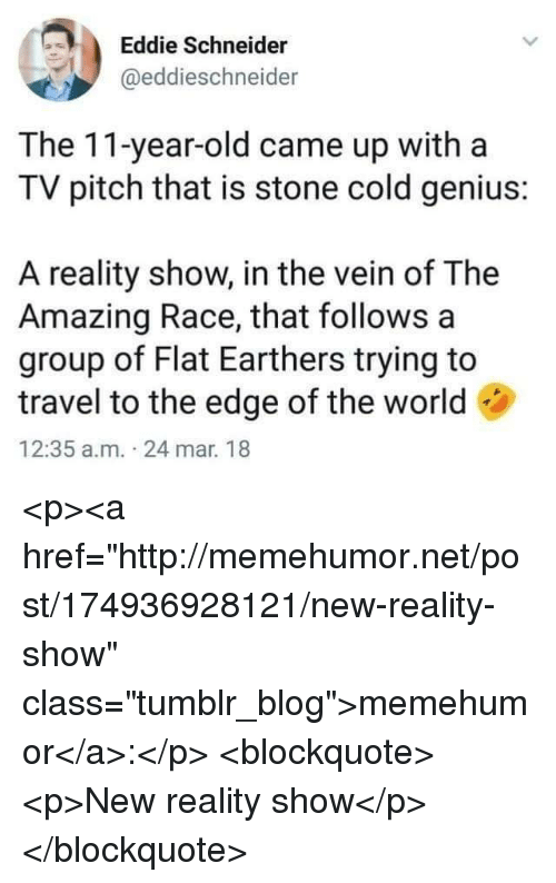 "Tumblr, Blog, and Genius: Eddie Schneider  @eddieschneider  The 11-year-old came up witha  TV pitch that is stone cold genius:  A reality show, in the vein of The  Amazing Race, that follows a  group of Flat Earthers trying to  travel to the edge of the world  12:35 a.m. 24 mar. 18 <p><a href=""http://memehumor.net/post/174936928121/new-reality-show"" class=""tumblr_blog"">memehumor</a>:</p>  <blockquote><p>New reality show</p></blockquote>"