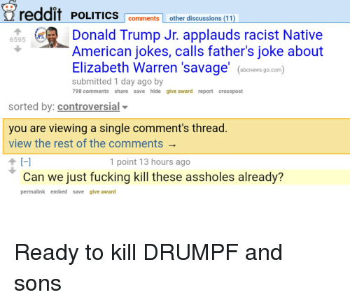 Elizabeth Warren, Fucking, and Politics: eddif POLITICS  comments other discussions (11  50Donald Trump Jr. applauds racist Native  6595  American jokes, calls father's joke about  Elizabeth Warren 'savage ews.g.com)  submitted 1 day ago by  798 comments share save hide give award report crosspost  sorted by: controversial  you are viewing a single comment's thread  view the rest of the comments  1 point 13 hours ago  Can we just fücking Kill these assholes already?  permalink embed save give award