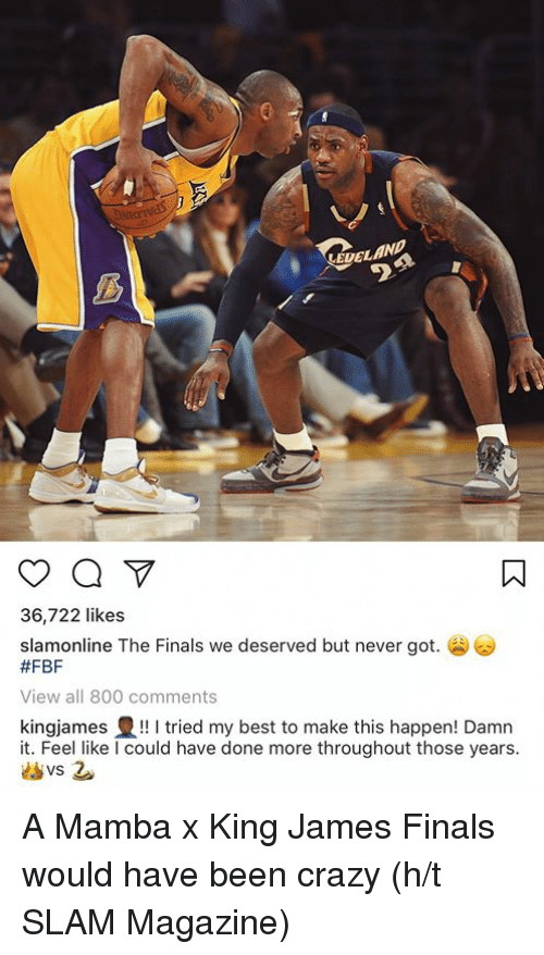 mamba: EDELAN  36,722 likes  slamonline The Finals we deserved but never got.  #FBF  View all 800 comments  kingjames豊!! I tried my best to make this happen! Damn  it. Feel like I could have done more throughout those years A Mamba x King James Finals would have been crazy (h/t SLAM Magazine)