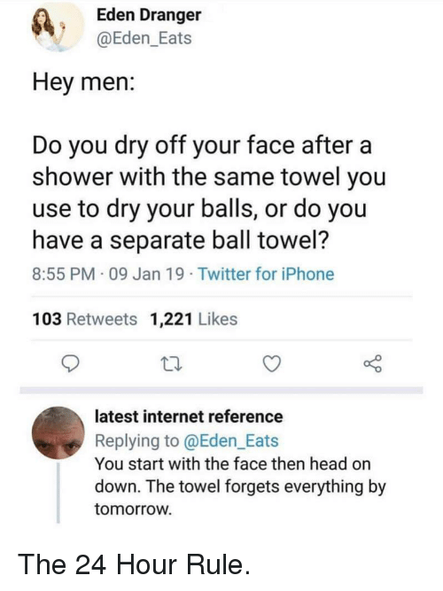 Head, Internet, and Iphone: Eden Dranger  @Eden_Eats  Hey men:  Do you dry off your face aftera  shower with the same towel you  use to dry your balls, or do you  have a separate ball towel?  8:55 PM 09 Jan 19 Twitter for iPhone  103 Retweets 1,221 Likes  latest internet reference  Replying to @Eden_Eats  You start with the face then head on  down. The towel forgets everything by  tomorroW The 24 Hour Rule.