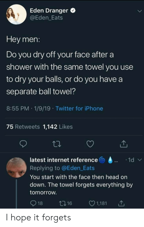 Head, Internet, and Iphone: Eden Dranger  @Eden_Eats  Hey men:  Do you dry off your face after  shower with the same towel you use  to dry your balls, or do you have a  separate ball towel?  8:55 PM 1/9/19 Twitter for iPhone  75 Retweets 1,142 Likes  latest internet reference  1d  Replying to @Eden_Eats  You start with the face then head on  down. The towel forgets everything by  tomorrow.  18  1,181  t216 I hope it forgets