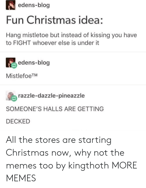 Christmas, Dank, and Memes: edens-blog  Fun Christmas idea:  Hang mistletoe but instead of kissing you have  to FIGHT whoever else is under it  edens-blog  MistlefoeTM  razzle-dazzle-pineazzle  SOMEONE'S HALLS ARE GETTING  DECKED All the stores are starting Christmas now, why not the memes too by kingthoth MORE MEMES