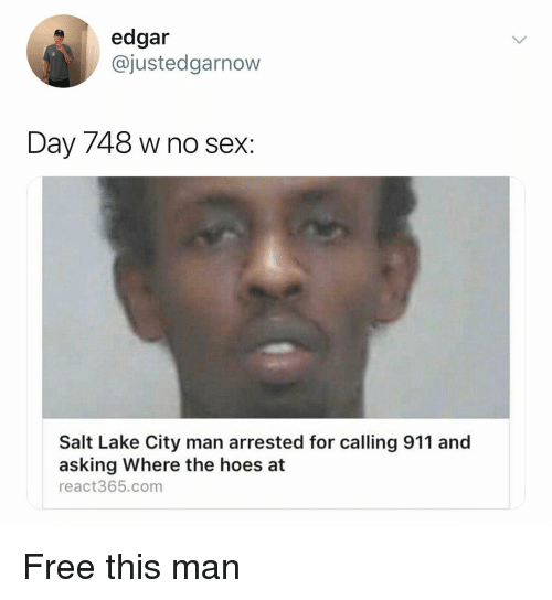Hoes, Sex, and Free: edgar  @justedgarnow  Day 748 w no sex:  Salt Lake City man arrested for calling 911 and  asking Where the hoes at  react365.com Free this man