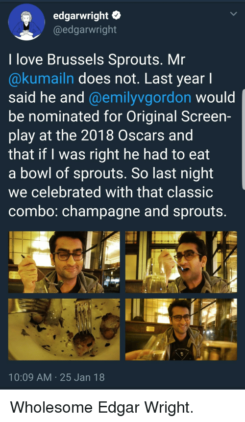 Love, Oscars, and Champagne: edgarwright C  @edgarwright  I love Brussels Sprouts. Mr  @kumailn does not. Last year l  said he and @emilyvgordon would  be nominated for Original Screen-  play at the 2018 Oscars and  that if I was right he had to eat  a bowl of sprouts. So last night  we celebrated with that classic  combo: champagne and sprouts  10:09 AM 25 Jan 18 <p>Wholesome Edgar Wright.</p>