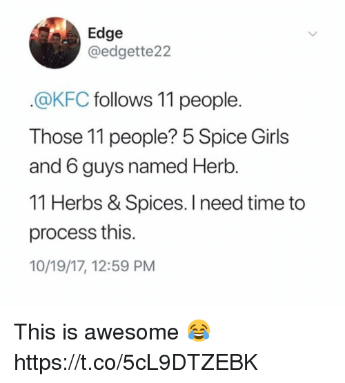 Girls, Kfc, and Spice Girls: Edge  @edgette22  @KFC follows 11 people.  Those 11 people? 5 Spice Girls  and 6 guys named Herb  11 Herbs & Spices. I need time to  process this.  10/19/17, 12:59 PM This is awesome 😂 https://t.co/5cL9DTZEBK