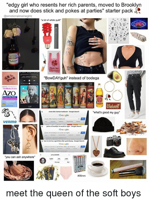 """Ashly: """"edgy girl who resents her rich parents, moved to Brooklyn  and now does stick and pokes at parties"""" starter pack .  @emotionalmemegirlz  a lot of white quilt""""  (OPEN  """"BowDAYguh"""" instead of bodega  what's good my guy  chola 90s fashion leokbook-Google Search  venmo  xarts of brookhyn to avoid at night Google Search  pentritying- Gsogle Search  ·  how to not be a gentrifier after gentrifying-Google Search  FUCK  you can ash anywhere  meet the queen of the soft boys"""