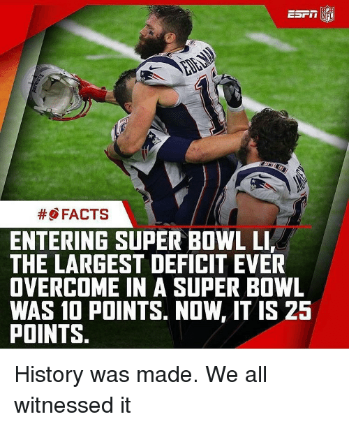 Overcomed: EDI II  NFL  FACTS  ENTERING SUPER BOWL LIr  THE LARGEST DEFICIT EVER  OVERCOME IN A SUPER BOWL  WAS 10 POINTS. NOW, IT IS 25  POINTS History was made. We all witnessed it