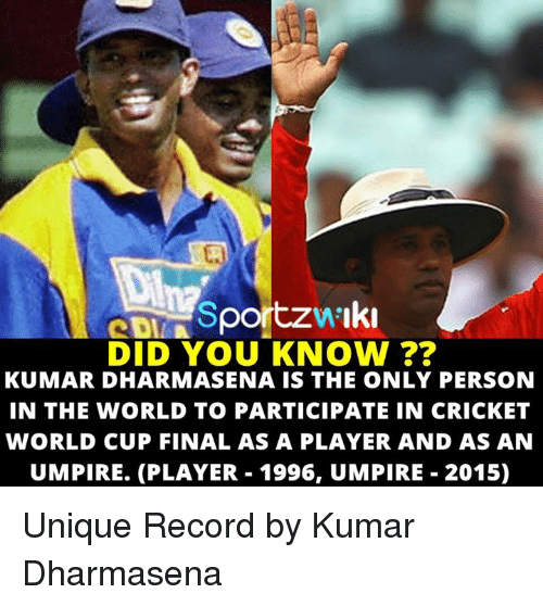cricket world cup: eDINSportzw Iki  DID YOU KNOW  KUMAR DHARMASENA IS THE ONLY PERSON  IN THE WORLD TO PARTICIPATE IN CRICKET  WORLD CUP FINAL AS A PLAYER AND AS AN  UMPIRE. (PLAYER 1996, UMPIRE 2015) Unique Record by Kumar Dharmasena