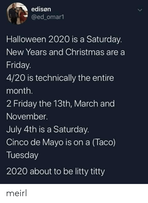 Christmas, Friday, and Halloween: edisøn  @ed_omar1  Halloween 2020 is a Saturday.  New Years and Christmas are a  Friday.  4/20 is technically the entire  month.  2 Friday the 13th, March and  November.  July 4th is a Saturday.  Cinco de Mayo is on a (Taco)  Tuesday  2020 about to be litty titty meirl