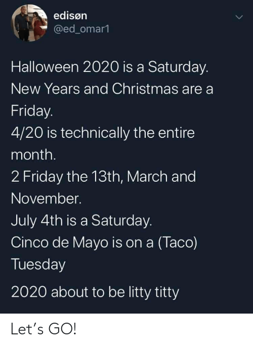 Christmas, Friday, and Halloween: edisøn  @ed_omar1  Halloween 2020 is a Saturday.  New Years and Christmas are a  Friday.  4/20 is technically the entire  month.  2 Friday the 13th, March and  November.  July 4th is a Saturday.  Cinco de Mayo is on a (Taco)  Tuesday  2020 about to be litty titty Let's GO!